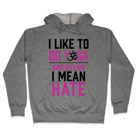 I Like To Do Yoga And By Like I Mean Hate Hooded Sweatshirt