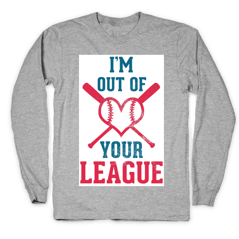 I'm Out of Your League Long Sleeve T-Shirt
