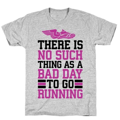 There Is No Such Thing As A Bad Day To Go Running T-Shirt