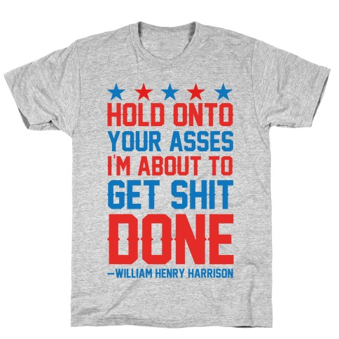 Hold Onto Your Asses I'm About To Get Shit Done -William Henry Harrison Mens T-Shirt
