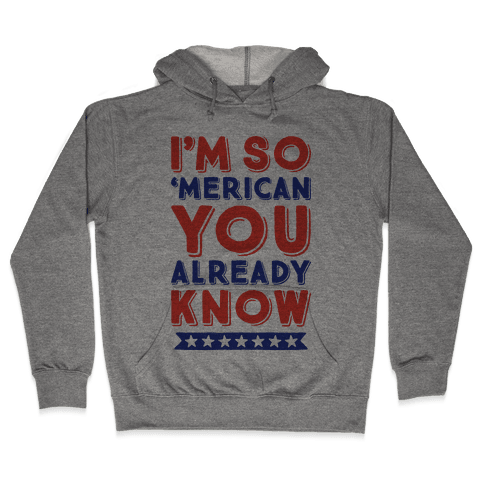 I'm So 'Merican You Already Know Hooded Sweatshirt