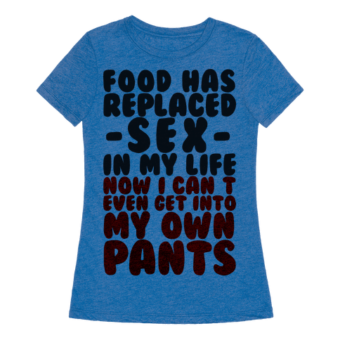 Human food has replaced sex in my life no i can 39 t even for Where can i create my own shirt