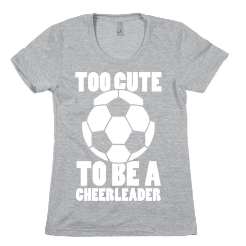 Too Cute To Be a Cheerleader (Soccer) Womens T-Shirt