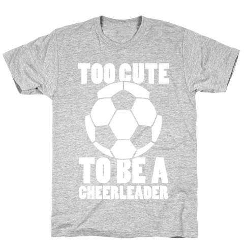 Too Cute To Be a Cheerleader (Soccer) T-Shirt