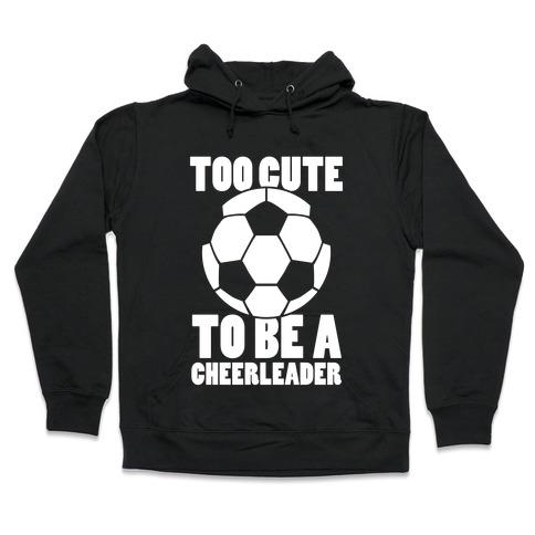 Too Cute To Be a Cheerleader (Soccer) Hooded Sweatshirt