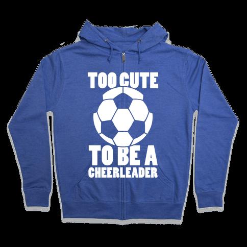 Too Cute To Be a Cheerleader (Soccer) Zip Hoodie