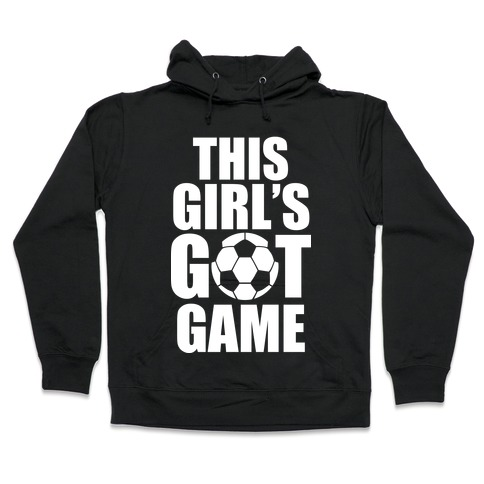 This Girl's Got Game (Soccer) Hooded Sweatshirt