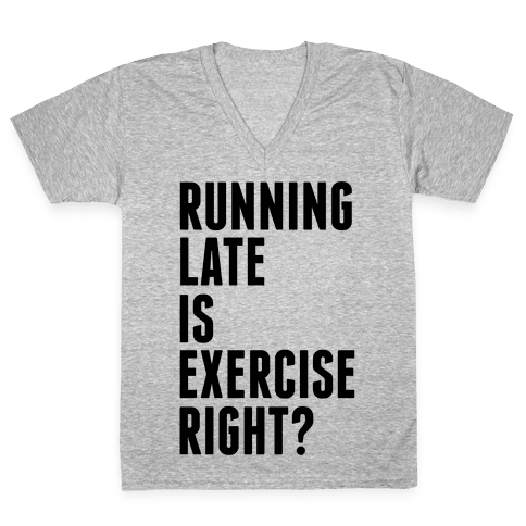 Running Late Is Exercise Right? V-Neck Tee Shirt