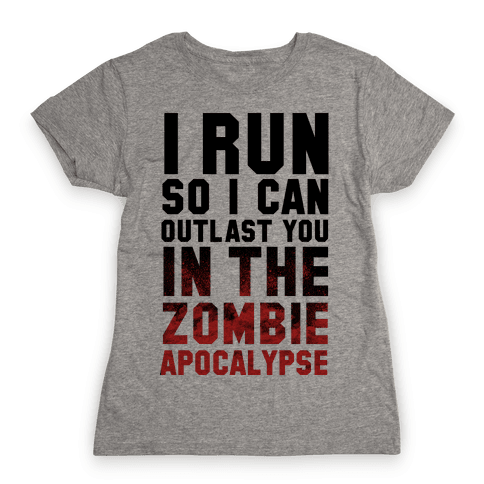 I Run So I Can Outlast You in the Zombie Apocalypse Womens T-Shirt
