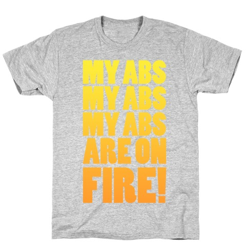 My Abs My Abs My Abs are on Fire! T-Shirt