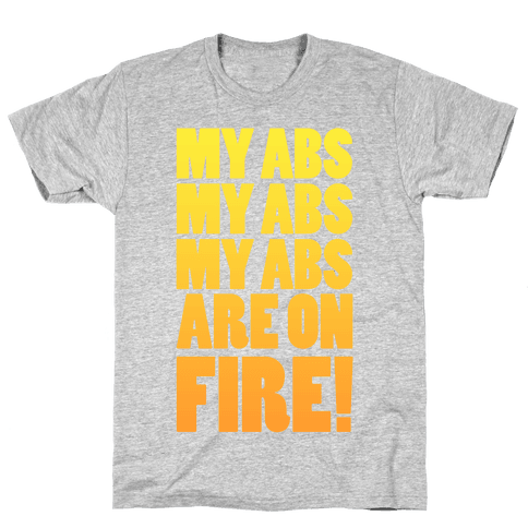 My Abs My Abs My Abs are on Fire! Mens T-Shirt
