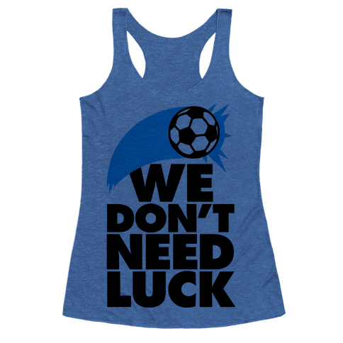 Human we don 39 t need luck soccer clothing racerback for Inventions we need but don t have