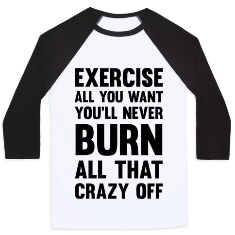 Exercise All You Want You'll Never Burn All That Crazy Off Baseball Tee