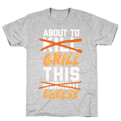 About To Kill This Workout (Grill This Cheese) Mens T-Shirt