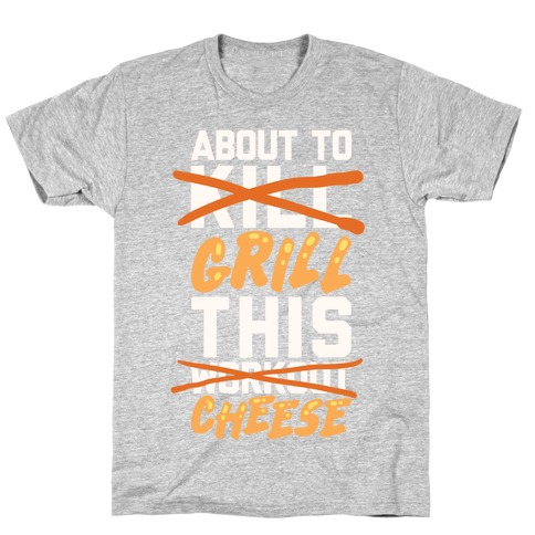 About To Kill This Workout (Grill This Cheese) T-Shirt