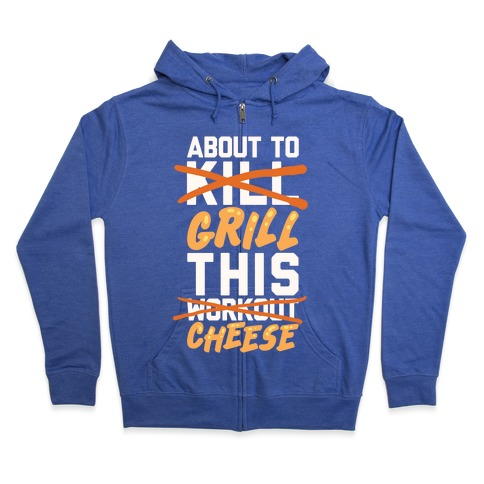 About To Kill This Workout (Grill This Cheese) Zip Hoodie