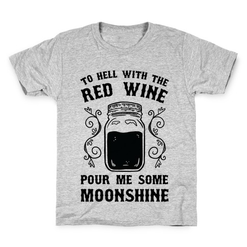 To Hell With Red Wine, Pour Me Some Moonshine Kids T-Shirt
