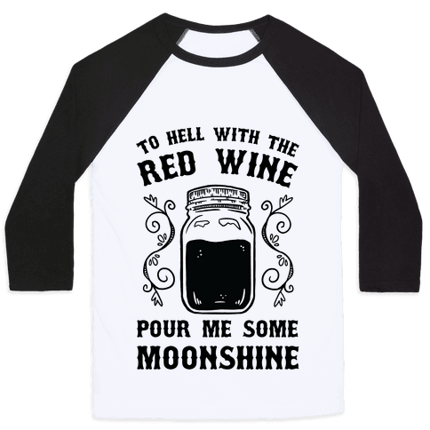 To Hell With Red Wine, Pour Me Some Moonshine Baseball Tee