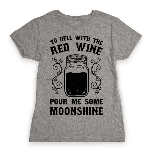 To Hell With Red Wine, Pour Me Some Moonshine Womens T-Shirt