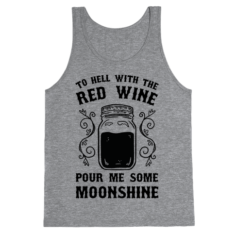 To Hell With Red Wine, Pour Me Some Moonshine Tank Top