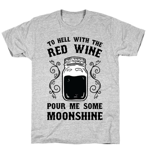 To Hell With Red Wine, Pour Me Some Moonshine Mens/Unisex T-Shirt