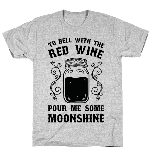 To Hell With Red Wine, Pour Me Some Moonshine Mens T-Shirt