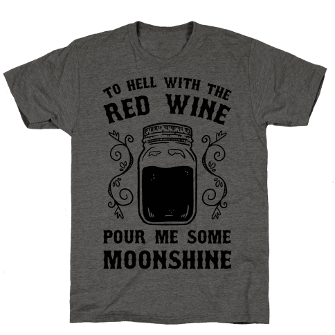 To Hell With Red Wine, Pour Me Some Moonshine