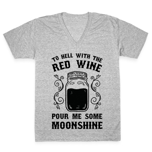 To Hell With Red Wine, Pour Me Some Moonshine V-Neck Tee Shirt
