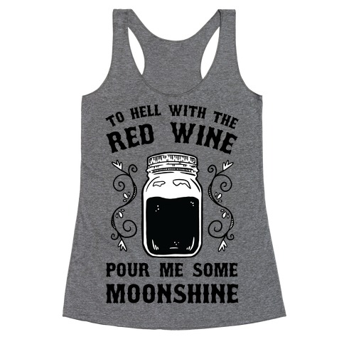 To Hell With Red Wine, Pour Me Some Moonshine Racerback Tank Top