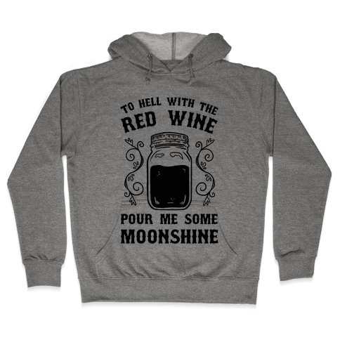 To Hell With Red Wine, Pour Me Some Moonshine Hooded Sweatshirt