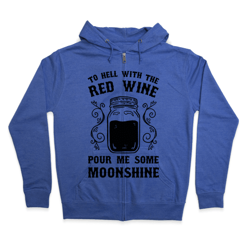 To Hell With Red Wine, Pour Me Some Moonshine Zip Hoodie