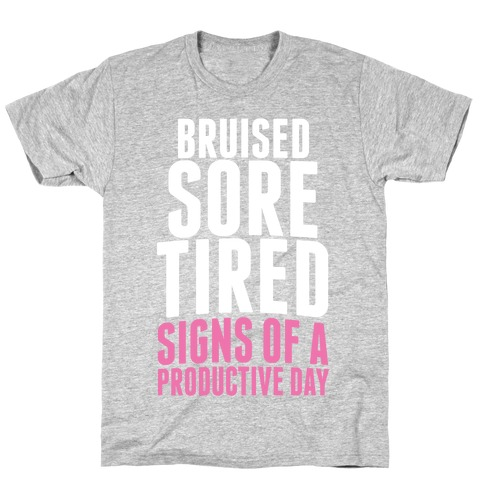 Bruised, Sore, Tired. All Signs of a Productive day. T-Shirt