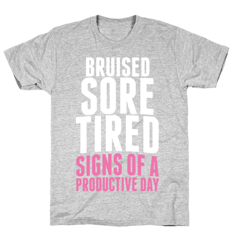 Bruised, Sore, Tired. All Signs of a Productive day. Mens T-Shirt
