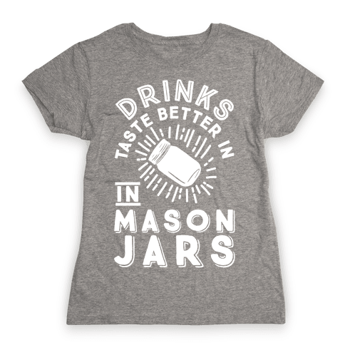 Drinks Taste Better In Mason Jars Womens T-Shirt
