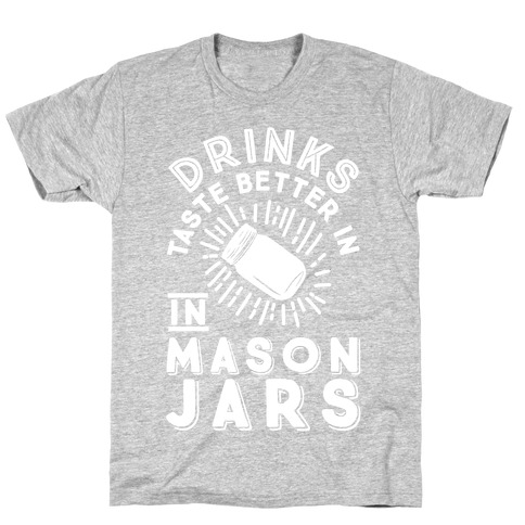 Drinks Taste Better In Mason Jars T-Shirt