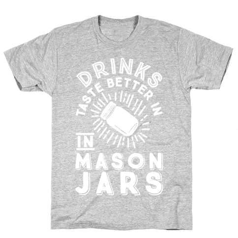 Drinks Taste Better In Mason Jars Mens/Unisex T-Shirt