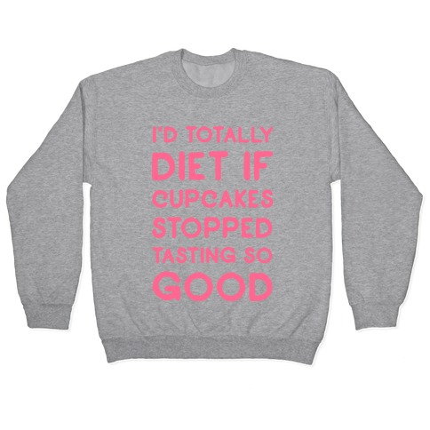 I'd Totally Diet if Cupcakes Stopped Tasting so Good Pullover