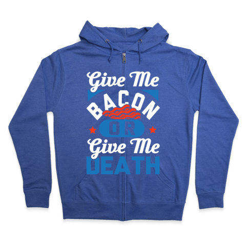Give Me Bacon Or Give Me Death Zip Hoodie