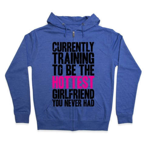 Currently Training To Be The Hottest Girlfriend Zip Hoodie