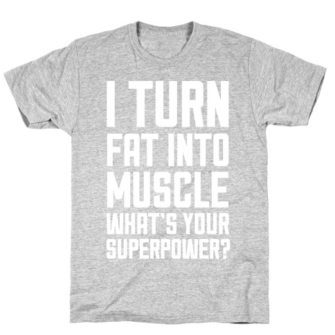 I Turn Fat Into Muscle What's Your Superpower? Mens T-Shirt