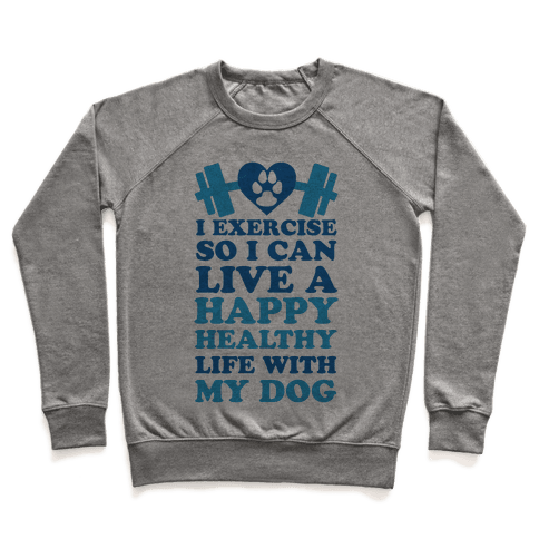 I Exercise So I Can Live A Happy Healthy Life With My Dog Pullover