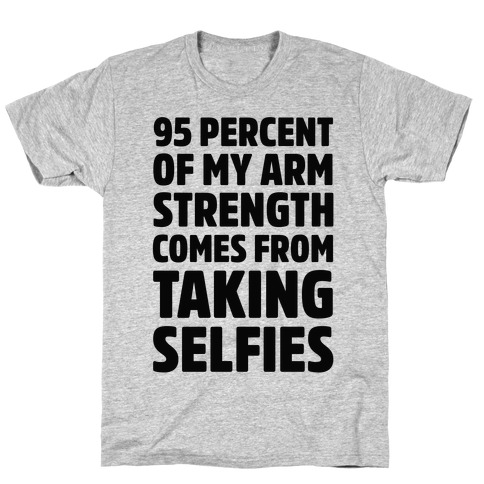 95 Percent Of My Arm Strength Comes From Taking Selfies T-Shirt