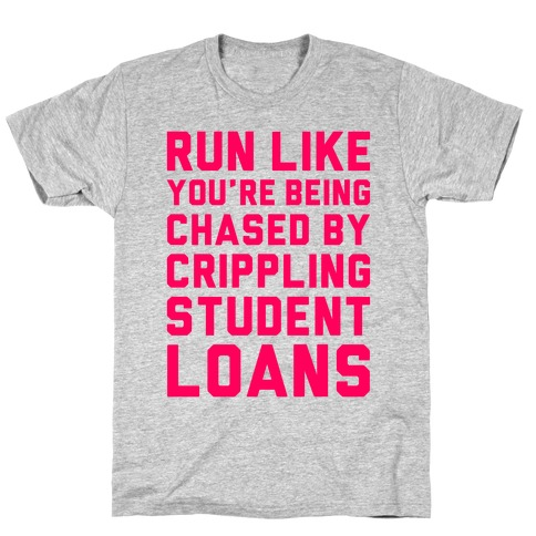 Run Like You're Being Chased By Crippling Student Loans T-Shirt