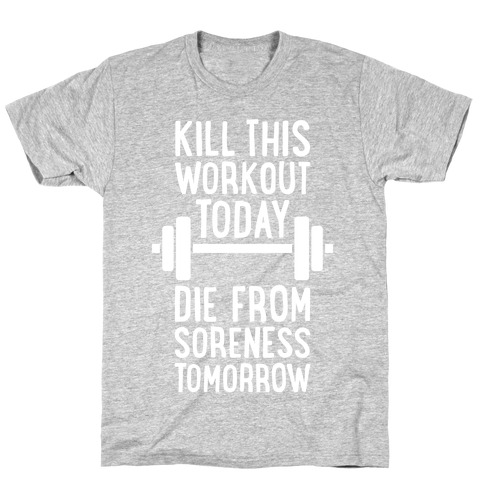 Kill This Workout Today, Die From Soreness Tomorrow T-Shirt