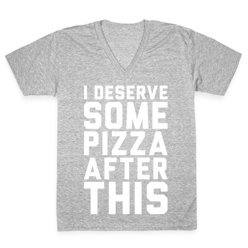 I Deserve Some Pizza After This V-Neck Tee Shirt