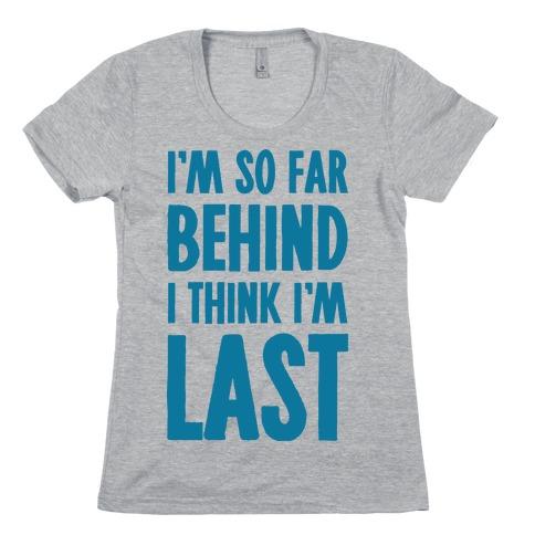 I'm So Far Behind I Think I'm Last Womens T-Shirt