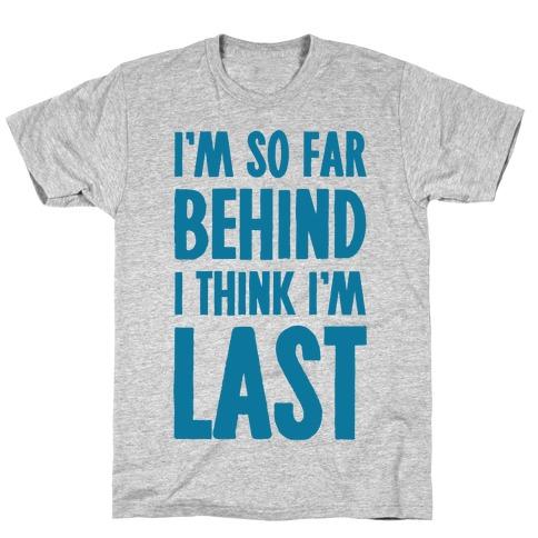 I'm So Far Behind I Think I'm Last T-Shirt
