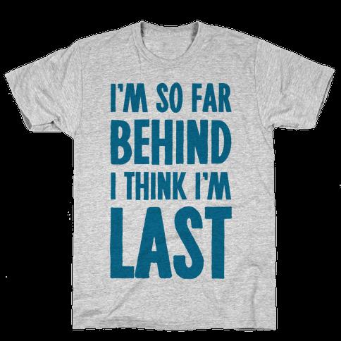 I'm So Far Behind I Think I'm Last Mens T-Shirt