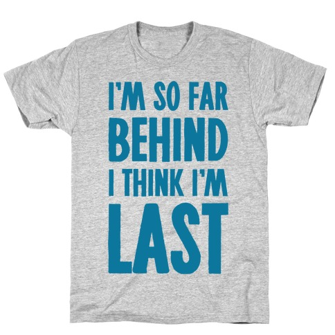 I'm So Far Behind I Think I'm Last T-Shirt