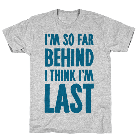 I'm So Far Behind I Think I'm Last Mens T-Shirt